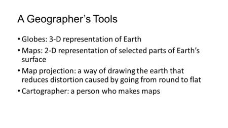 A Geographer's Tools Globes: 3-D representation of Earth Maps: 2-D representation of selected parts of Earth's surface Map projection: a way of drawing.