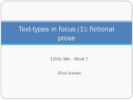 LING 306 – Week 7 Elena Semino Text-types in focus (1): fictional prose.