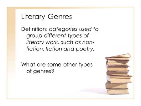 Literary Genres Definition: categories used to group different types of literary work, such as non- fiction, fiction and poetry. What are some other types.