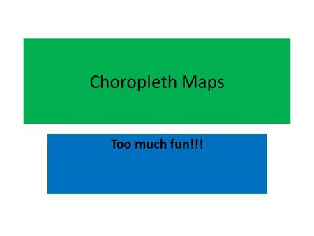 Choropleth Maps Too much fun!!!. What is a choropleth map? Have a guess!