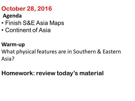 October 28, 2016 Agenda Finish S&E Asia Maps Continent of Asia Warm-up What physical features are in Southern & Eastern Asia? Homework: review today's.