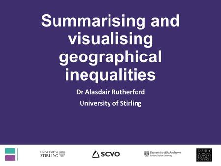 Summarising and visualising geographical inequalities Dr Alasdair Rutherford University of Stirling.
