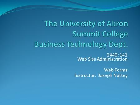 2440: 141 Web Site Administration Web Forms Instructor: Joseph Nattey.