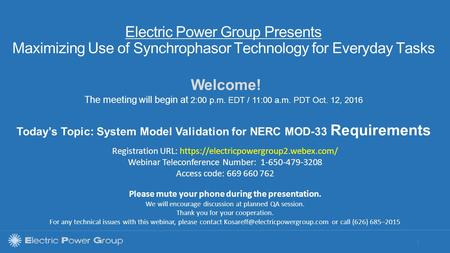 | Electric Power Group Presents Maximizing Use of Synchrophasor Technology for Everyday Tasks Welcome! The meeting will begin at 2:00 p.m. EDT / 11:00.