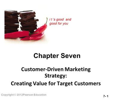 7- 1 Copyright © 2012Pearson Education i t 's good and good for you Chapter Seven Customer-Driven Marketing Strategy: Creating Value for Target Customers.