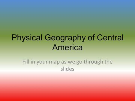 Physical Geography of Central America Fill in your map as we go through the slides.
