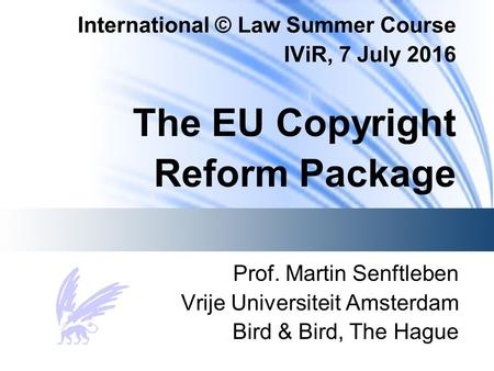 International © Law Summer Course IViR, 7 July 2016 The EU Copyright Reform Package Prof. Martin Senftleben Vrije Universiteit Amsterdam Bird & Bird, The.