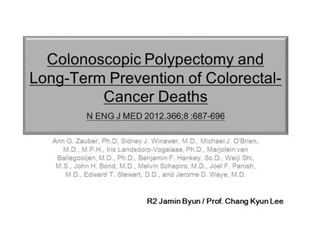 Colonoscopic Polypectomy and Long-Term Prevention of Colorectal- Cancer Deaths N ENG J MED ;8 : Ann G. Zauber, Ph.D, Sidney J. Winawer,