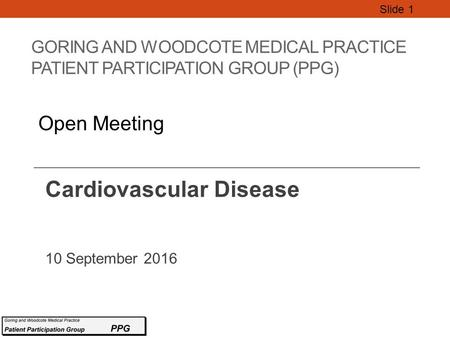 GORING AND WOODCOTE MEDICAL PRACTICE PATIENT PARTICIPATION GROUP (PPG) Cardiovascular Disease 10 September 2016 Slide 1 Open Meeting.