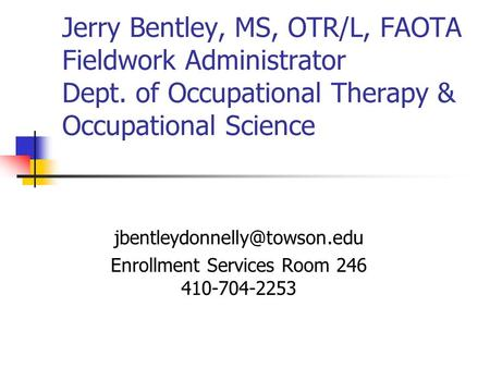 Jerry Bentley, MS, OTR/L, FAOTA Fieldwork Administrator Dept. of Occupational Therapy & Occupational Science Enrollment Services.