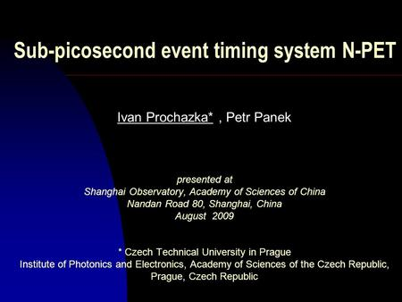 Sub-picosecond event timing system N-PET Ivan Prochazka*, Petr Panek presented at Shanghai Observatory, Academy of Sciences of China Nandan Road 80, Shanghai,