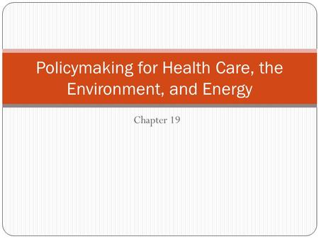 Chapter 19 Policymaking for Health Care, the Environment, and Energy.