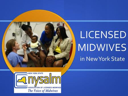 LICENSED MIDWIVES in New York State. What is NYSALM? New York State Association of Licensed Midwives (NYSALM): The voice of Midwives in New York.