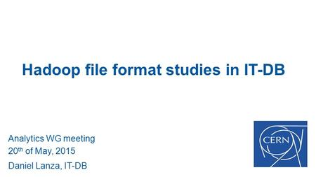 Hadoop file format studies in IT-DB Analytics WG meeting 20 th of May, 2015 Daniel Lanza, IT-DB.