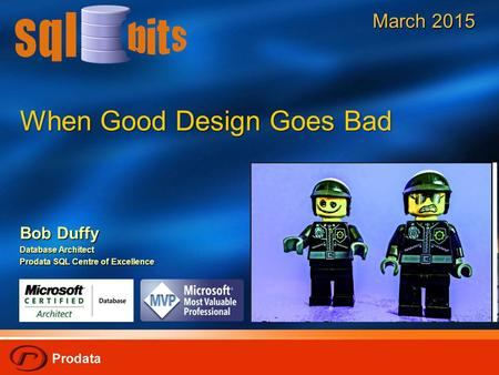 When Good Design Goes Bad Bob Duffy Database Architect Prodata SQL Centre of Excellence March 2015.