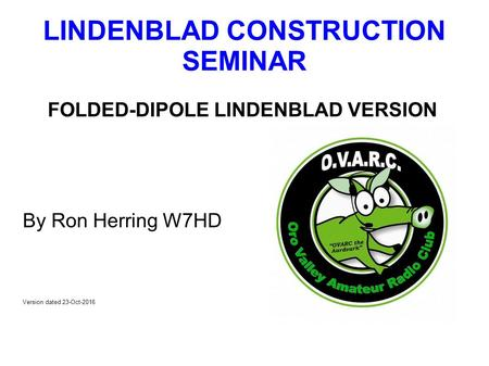 LINDENBLAD CONSTRUCTION SEMINAR FOLDED-DIPOLE LINDENBLAD VERSION By Ron Herring W7HD Version dated 23-Oct-2016.