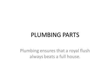 PLUMBING PARTS Plumbing ensures that a royal flush always beats a full house.