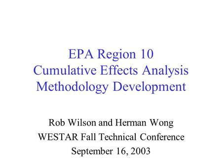 EPA Region 10 Cumulative Effects Analysis Methodology Development Rob Wilson and Herman Wong WESTAR Fall Technical Conference September 16, 2003.