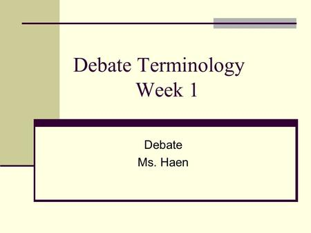 "Debate Terminology Week 1 Debate Ms. Haen. Resolution also known as ""Rez"" the statement that will be argued; The resolution always takes a position and."