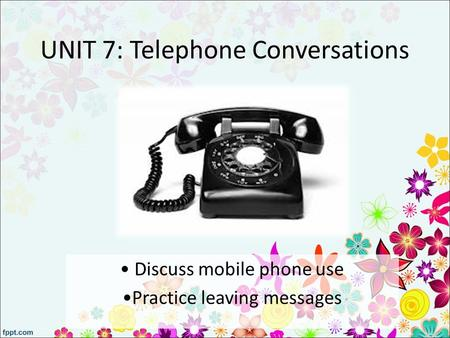 UNIT 7: Telephone Conversations Discuss mobile phone use Practice leaving messages.