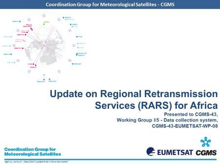 Agency, version?, Date 2014? [update filed in the slide master] Coordination Group for Meteorological Satellites - CGMS Update on Regional Retransmission.