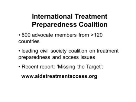 International Treatment Preparedness Coalition 600 advocate members from >120 countries leading civil society coalition on treatment preparedness and access.
