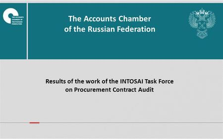 Results of the work of the INTOSAI Task Force on Procurement Contract Audit The Accounts Chamber of the Russian Federation THE ACCOUNTS CHAMBER OF THE.