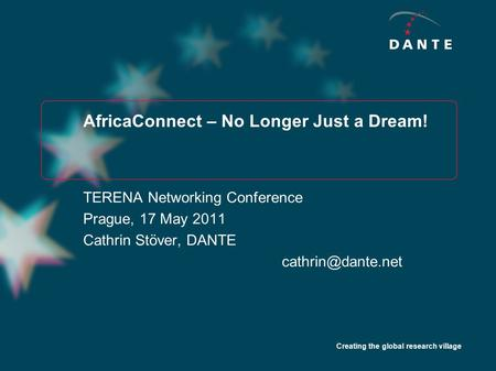 Creating the global research village AfricaConnect – No Longer Just a Dream! TERENA Networking Conference Prague, 17 May 2011 Cathrin Stöver, DANTE