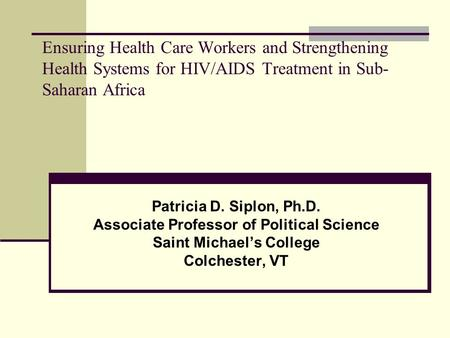 Ensuring Health Care Workers and Strengthening Health Systems for HIV/AIDS Treatment in Sub- Saharan Africa Patricia D. Siplon, Ph.D. Associate Professor.