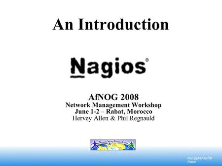 '08 Rabat An Introduction AfNOG 2008 Network Management Workshop June 1-2 – Rabat, Morocco Hervey Allen & Phil Regnauld.