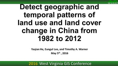 Detect geographic and temporal patterns of land use and land cover change in China from 1982 to 2012 Yaqian He, Eungul Lee, and Timothy A. Warner May 5.