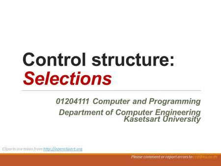 Control structure: Selections Computer and Programming Department of Computer Engineering Kasetsart University Cliparts are taken from