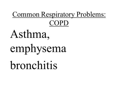 Common Respiratory Problems: COPD Asthma, emphysema bronchitis.