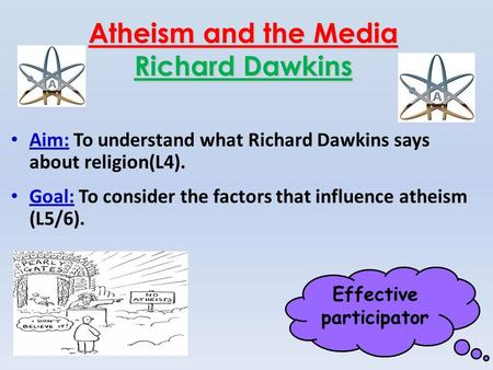 Effective participator Atheism and the Media Richard Dawkins Aim: To understand what Richard Dawkins says about religion(L4). Goal: To consider the factors.