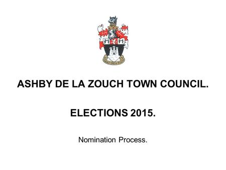 ASHBY DE LA ZOUCH TOWN COUNCIL. ELECTIONS Nomination Process.