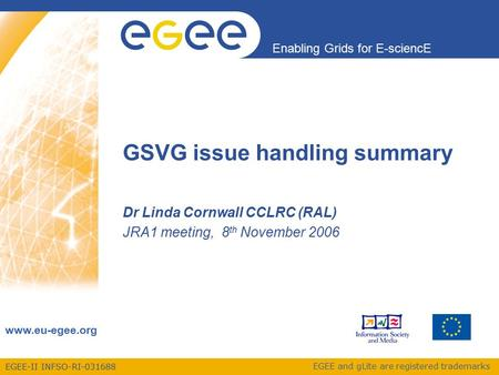 EGEE-II INFSO-RI Enabling Grids for E-sciencE  EGEE and gLite are registered trademarks GSVG issue handling summary Dr Linda Cornwall.
