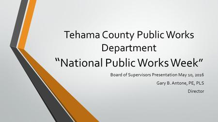 "Tehama County Public Works Department "" National Public Works Week"" Board of Supervisors Presentation May 10, 2016 Gary B. Antone, PE, PLS Director."