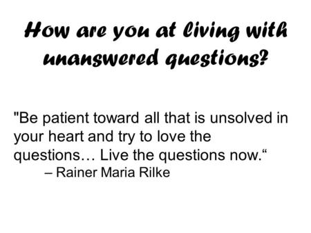 How are you at living with unanswered questions? Be patient toward all that is unsolved in your heart and try to love the questions… Live the questions.