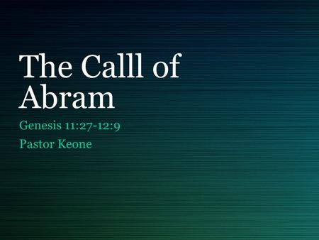 The Calll of Abram Genesis 11:27-12:9 Pastor Keone.