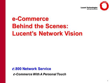 E.800 Network Service e -Commerce With A Personal Touch e-Commerce Behind the Scenes: Lucent's Network Vision 1.