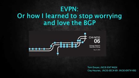EVPN: Or how I learned to stop worrying and love the BGP Tom Dwyer, JNCIE-ENT #424 Clay Haynes, JNCIE-SEC # 69 JNCIE-ENT # 492.