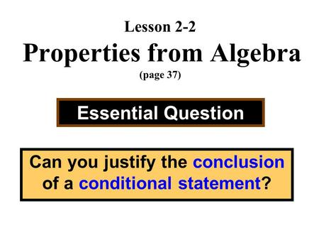 Lesson 2-2 Properties from Algebra (page 37) Essential Question Can you justify the conclusion of a conditional statement?