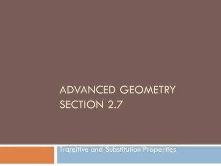 ADVANCED GEOMETRY SECTION 2.7 Transitive and Substitution Properties.