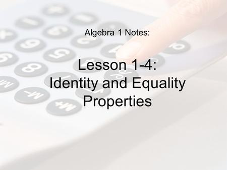 Algebra 1 Notes: Lesson 1-4: Identity and Equality Properties.