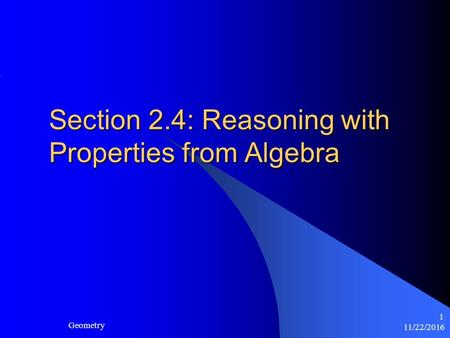 11/22/2016 Geometry 1 Section 2.4: Reasoning with Properties from Algebra.