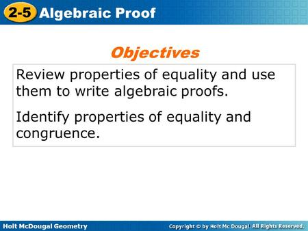 Holt McDougal Geometry 2-5 Algebraic Proof Review properties of equality and use them to write algebraic proofs. Identify properties of equality and congruence.