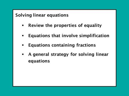 Solving linear equations  Review the properties of equality  Equations that involve simplification  Equations containing fractions  A general strategy.