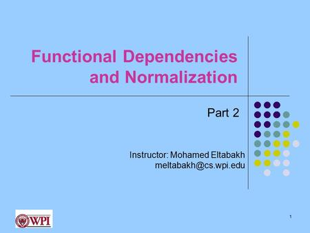 Functional Dependencies and Normalization 1 Instructor: Mohamed Eltabakh Part 2.
