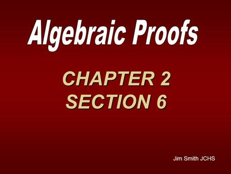 CHAPTER 2 SECTION 6 Jim Smith JCHS. Properties we'll be needing REFLEXIVE -- a = aREFLEXIVE -- a = a SYMMETRIC -- if x = 2 then 2 = xSYMMETRIC -- if x.