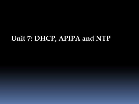 Unit 7: DHCP, APIPA and NTP. Static versus dynamic IP addressing Dynamic IP addresses can change each time you connect to the Internet, while static IP.